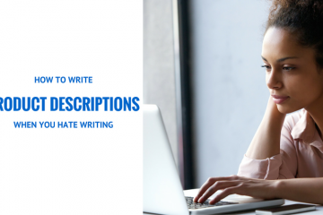 HOW TO WRITE PRODUCT DESCRIPTIONS FOR YOUR ONLINE STORE WHEN YOU HATE WRITING