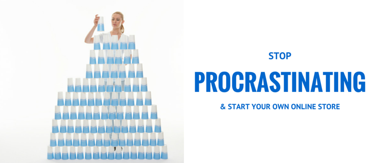 STOP PROCRASTINATING ABOUT STARTING YOUR OWN ONLINE STORE